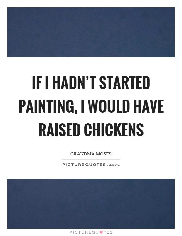 If I hadn't started painting, I would have raised chickens Picture Quote #1