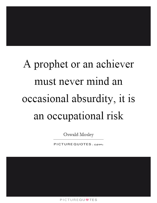 A prophet or an achiever must never mind an occasional absurdity, it is an occupational risk Picture Quote #1