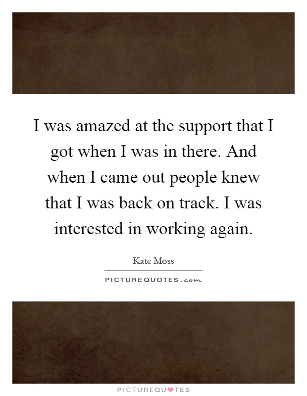 I was amazed at the support that I got when I was in there. And when I came out people knew that I was back on track. I was interested in working again Picture Quote #1