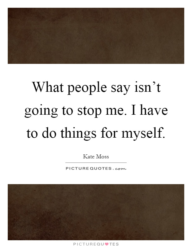 What people say isn't going to stop me. I have to do things for myself Picture Quote #1