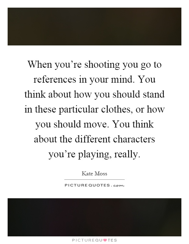 When you're shooting you go to references in your mind. You think about how you should stand in these particular clothes, or how you should move. You think about the different characters you're playing, really Picture Quote #1