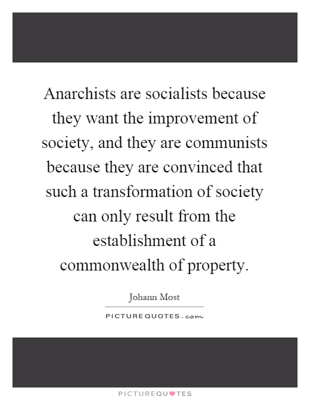 Anarchists are socialists because they want the improvement of society, and they are communists because they are convinced that such a transformation of society can only result from the establishment of a commonwealth of property Picture Quote #1