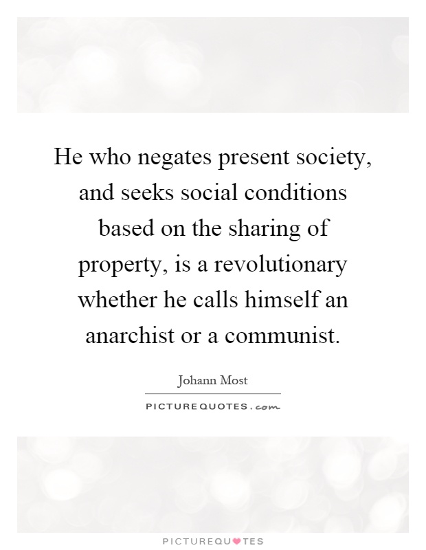 He who negates present society, and seeks social conditions based on the sharing of property, is a revolutionary whether he calls himself an anarchist or a communist Picture Quote #1