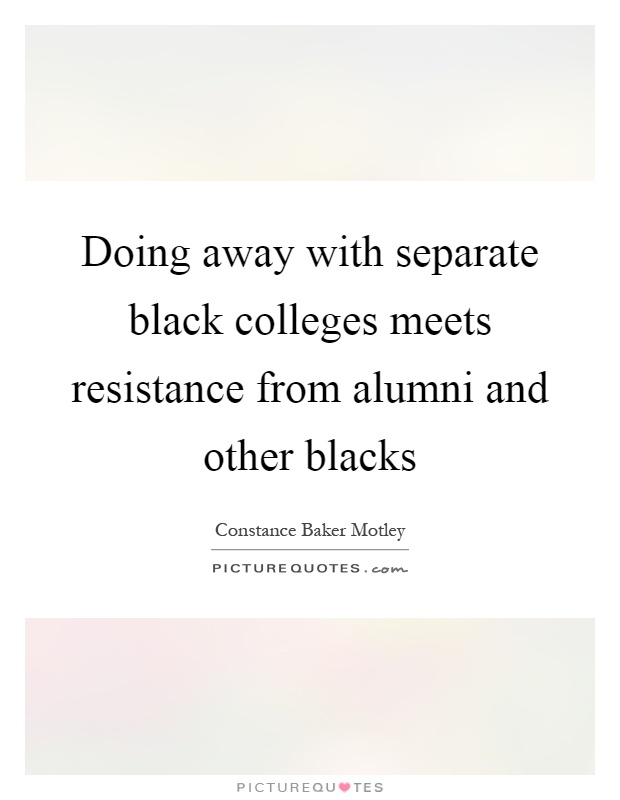 Doing away with separate black colleges meets resistance from alumni and other blacks Picture Quote #1