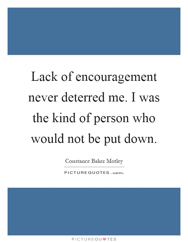 Lack of encouragement never deterred me. I was the kind of person who would not be put down Picture Quote #1