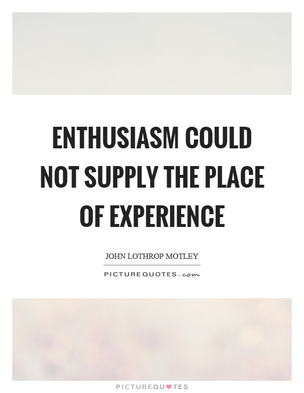 Enthusiasm could not supply the place of experience Picture Quote #1