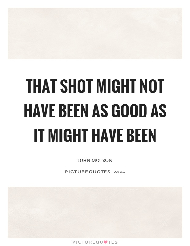 That shot might not have been as good as it might have been Picture Quote #1