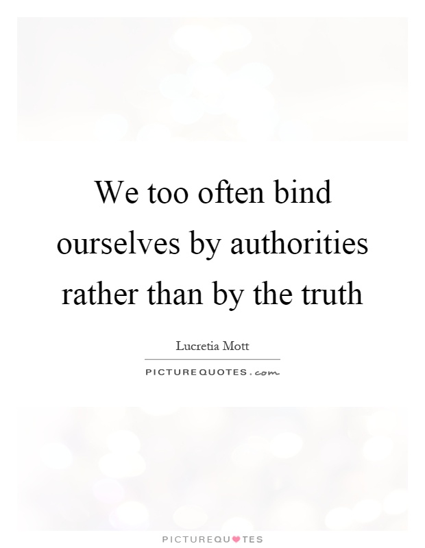 We too often bind ourselves by authorities rather than by the truth Picture Quote #1