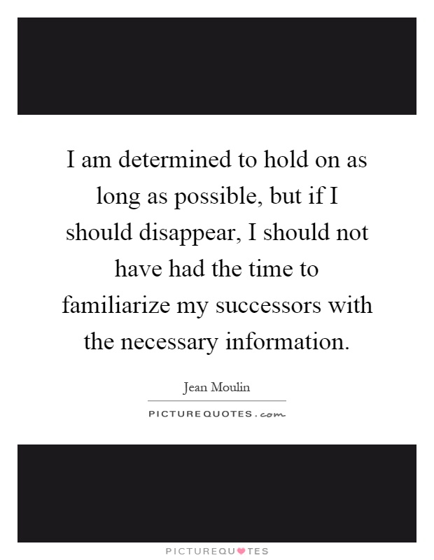 I am determined to hold on as long as possible, but if I should disappear, I should not have had the time to familiarize my successors with the necessary information Picture Quote #1