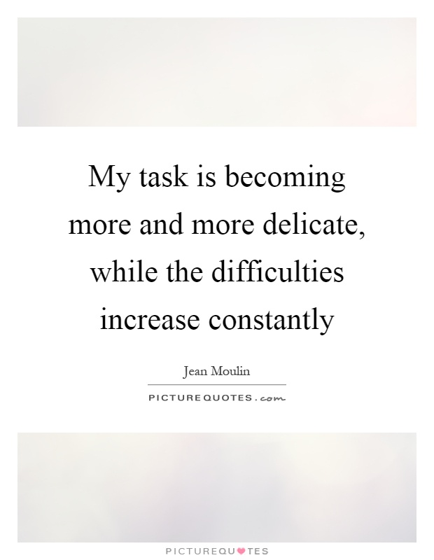 My task is becoming more and more delicate, while the difficulties increase constantly Picture Quote #1