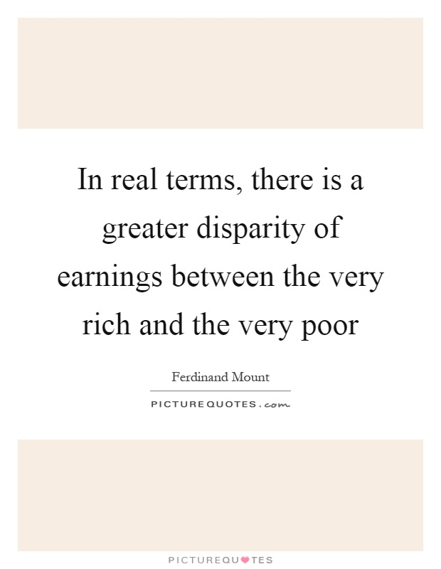 In real terms, there is a greater disparity of earnings between the very rich and the very poor Picture Quote #1