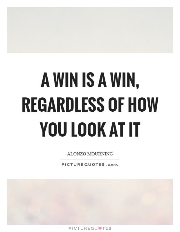 A win is a win, regardless of how you look at it Picture Quote #1