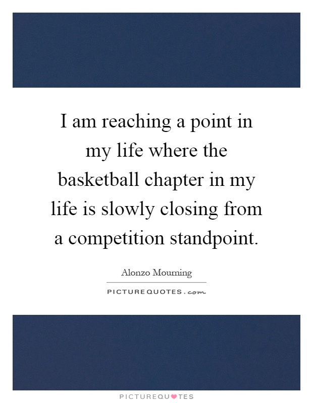 I am reaching a point in my life where the basketball chapter in my life is slowly closing from a competition standpoint Picture Quote #1