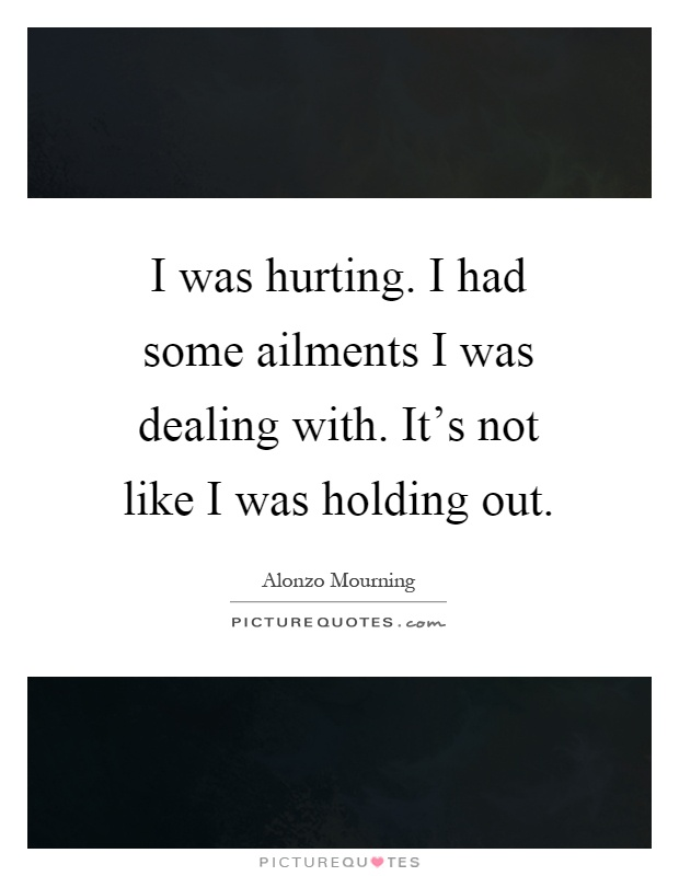 I was hurting. I had some ailments I was dealing with. It's not like I was holding out Picture Quote #1