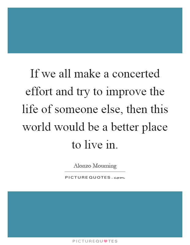 If we all make a concerted effort and try to improve the life of someone else, then this world would be a better place to live in Picture Quote #1