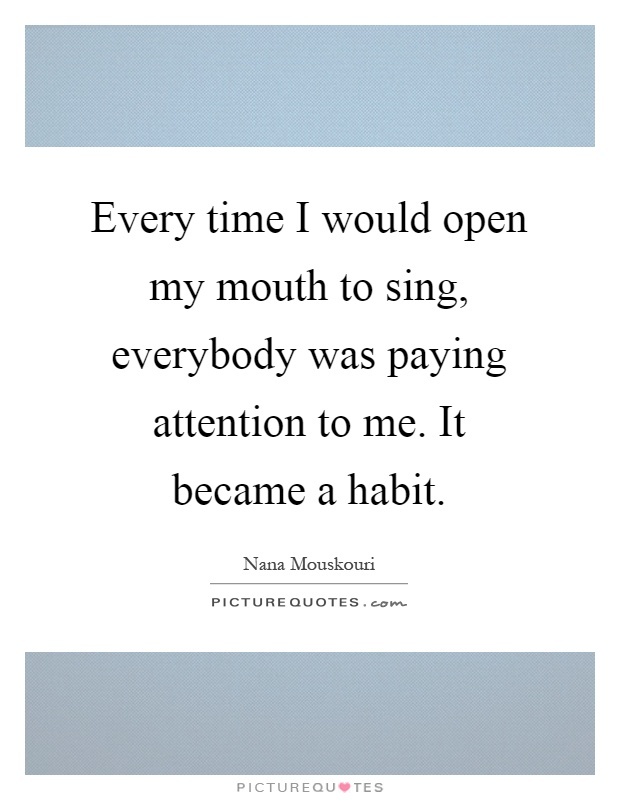 Every time I would open my mouth to sing, everybody was paying attention to me. It became a habit Picture Quote #1