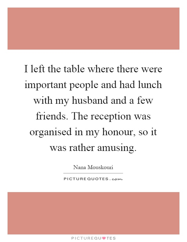 I left the table where there were important people and had lunch with my husband and a few friends. The reception was organised in my honour, so it was rather amusing Picture Quote #1