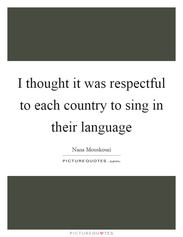 I thought it was respectful to each country to sing in their language Picture Quote #1