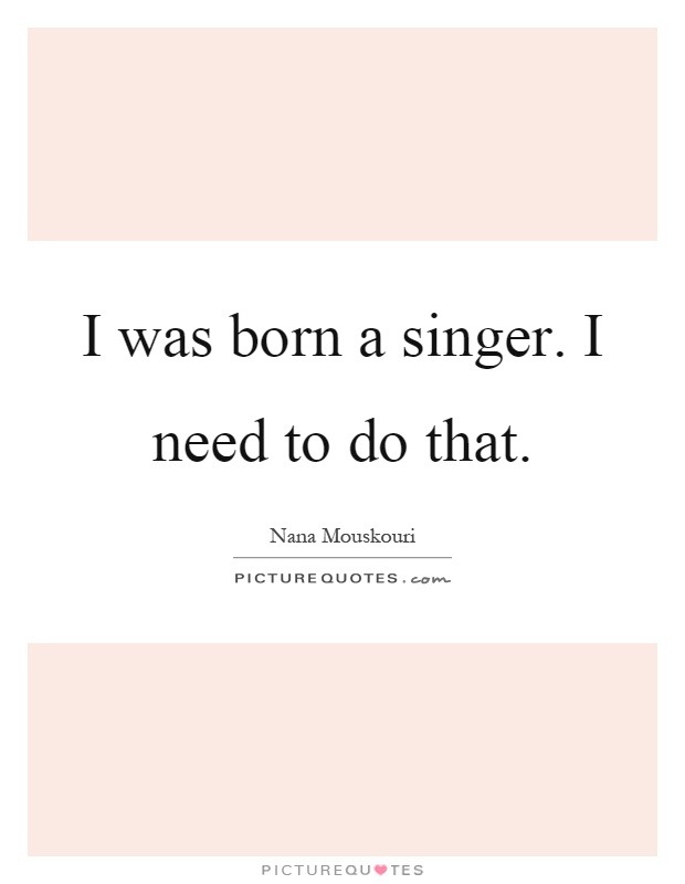 I was born a singer. I need to do that Picture Quote #1