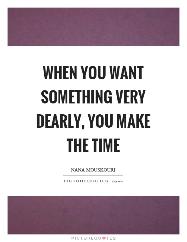 When you want something very dearly, you make the time Picture Quote #1