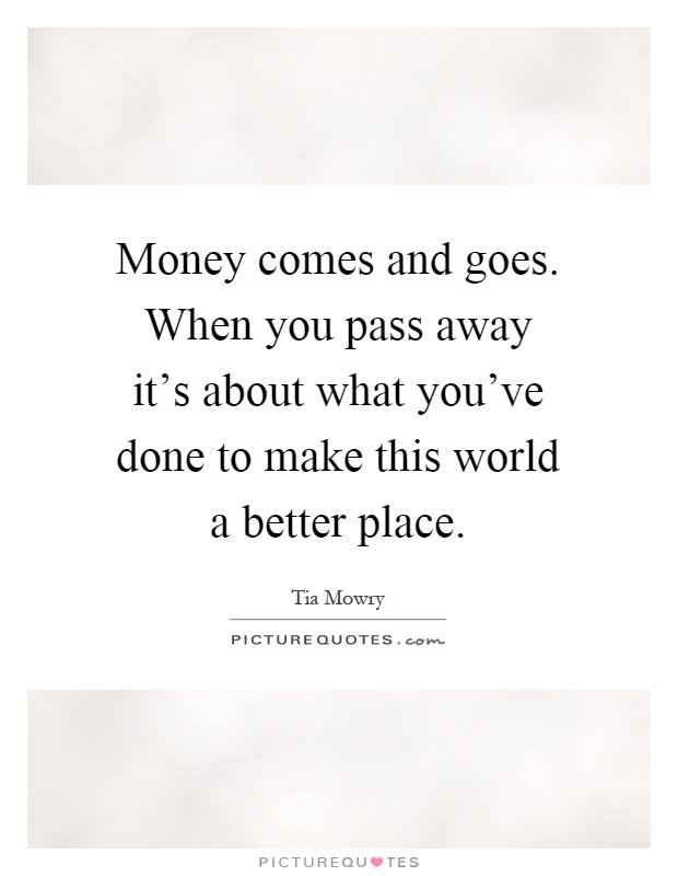 Money comes and goes. When you pass away it's about what you've done to make this world a better place Picture Quote #1