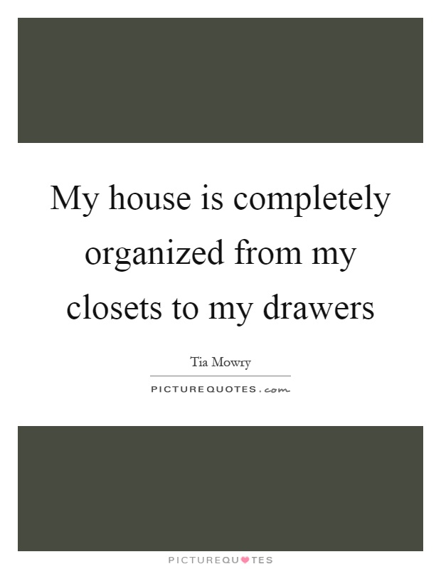 My house is completely organized from my closets to my drawers Picture Quote #1