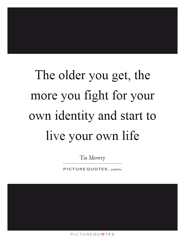 The older you get, the more you fight for your own identity and start to live your own life Picture Quote #1
