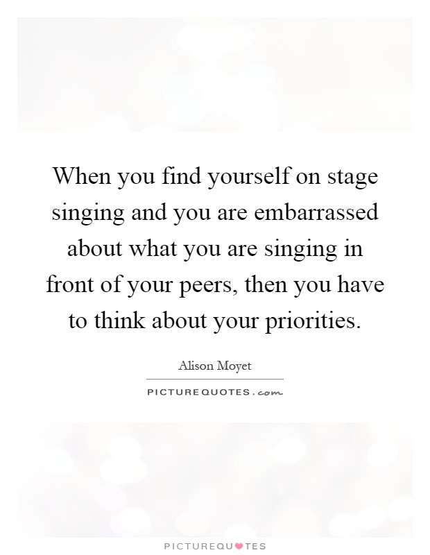 When you find yourself on stage singing and you are embarrassed about what you are singing in front of your peers, then you have to think about your priorities Picture Quote #1