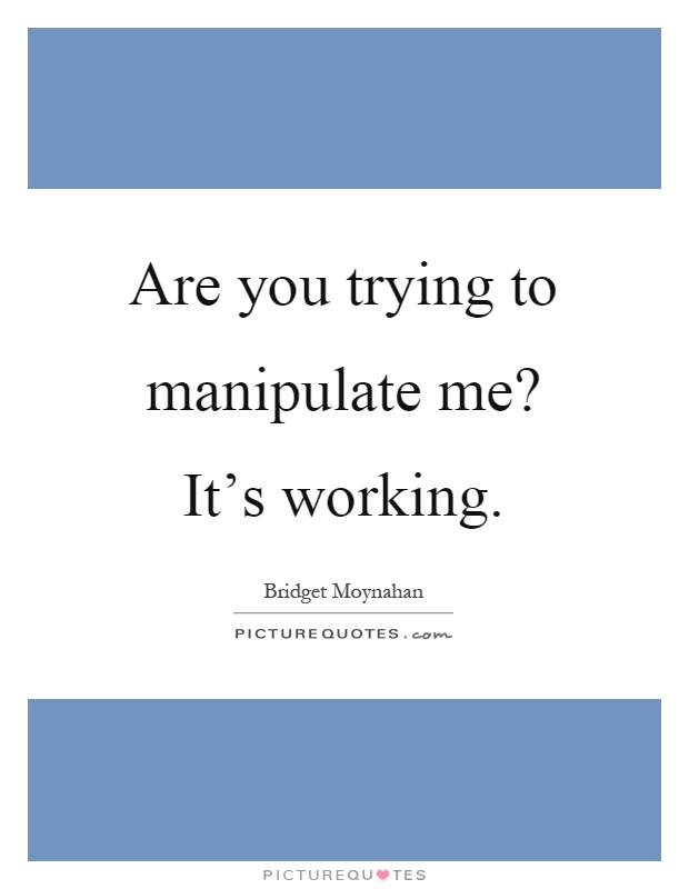 Are you trying to manipulate me? It's working Picture Quote #1