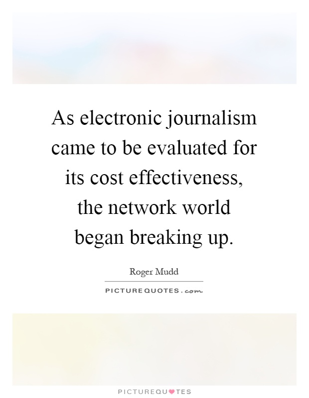 As electronic journalism came to be evaluated for its cost effectiveness, the network world began breaking up Picture Quote #1