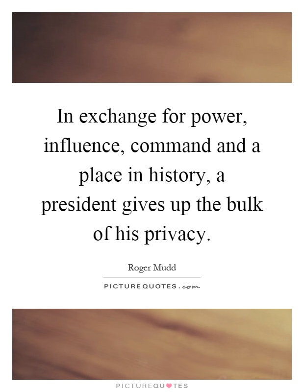 In exchange for power, influence, command and a place in history, a president gives up the bulk of his privacy Picture Quote #1