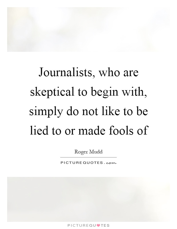 Journalists, who are skeptical to begin with, simply do not like to be lied to or made fools of Picture Quote #1