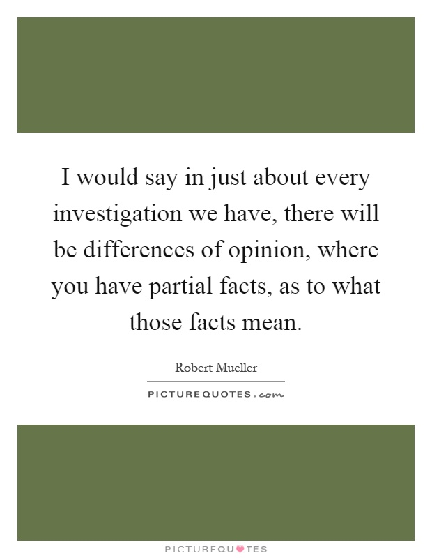 I would say in just about every investigation we have, there will be differences of opinion, where you have partial facts, as to what those facts mean Picture Quote #1