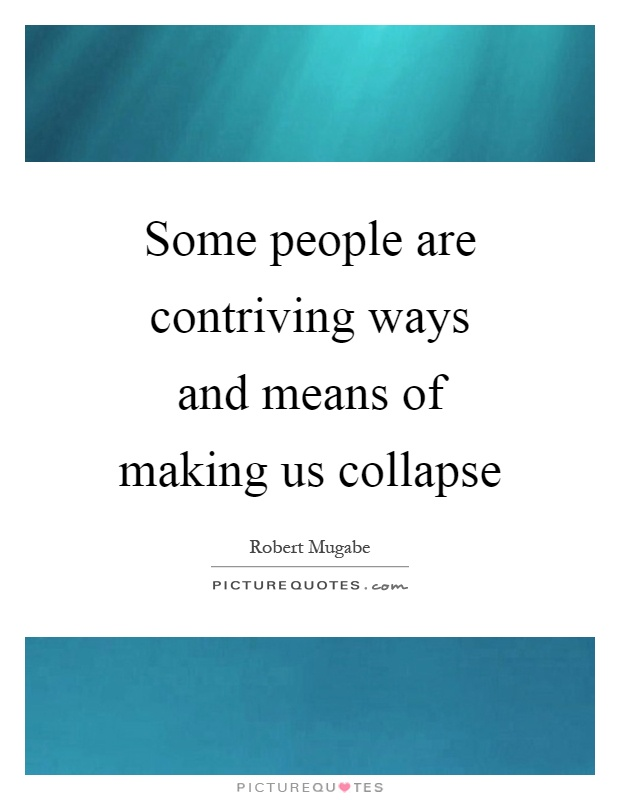 Some people are contriving ways and means of making us collapse Picture Quote #1