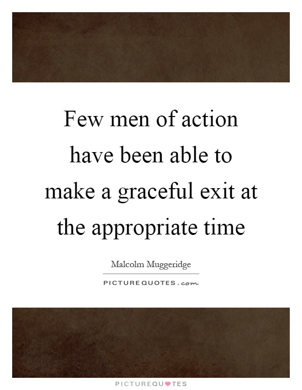Few men of action have been able to make a graceful exit at the appropriate time Picture Quote #1