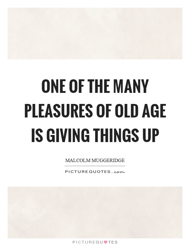One of the many pleasures of old age is giving things up Picture Quote #1