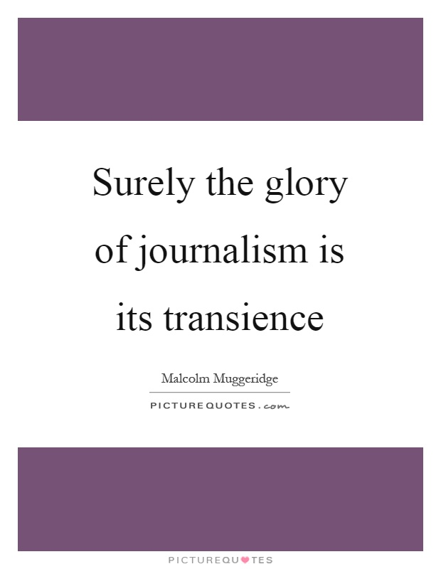 Surely the glory of journalism is its transience Picture Quote #1