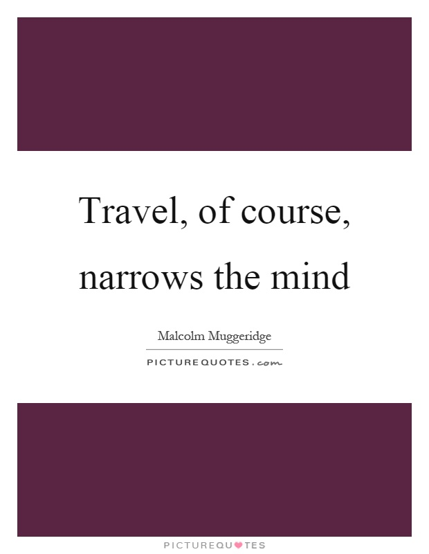 Travel, of course, narrows the mind Picture Quote #1