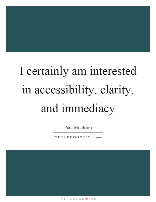 I certainly am interested in accessibility, clarity, and immediacy Picture Quote #1