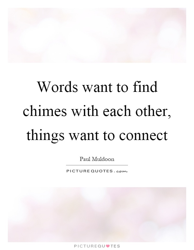 Words want to find chimes with each other, things want to connect Picture Quote #1