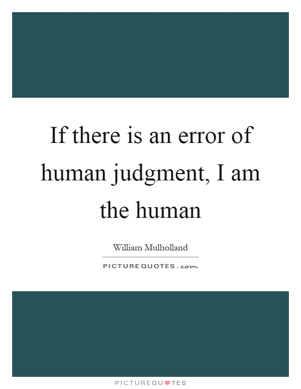 If there is an error of human judgment, I am the human Picture Quote #1