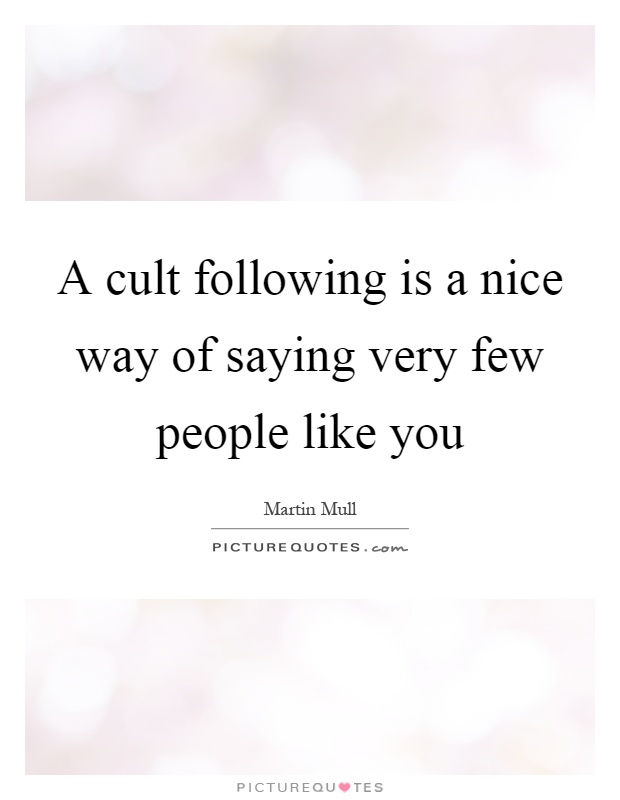 A cult following is a nice way of saying very few people like you Picture Quote #1