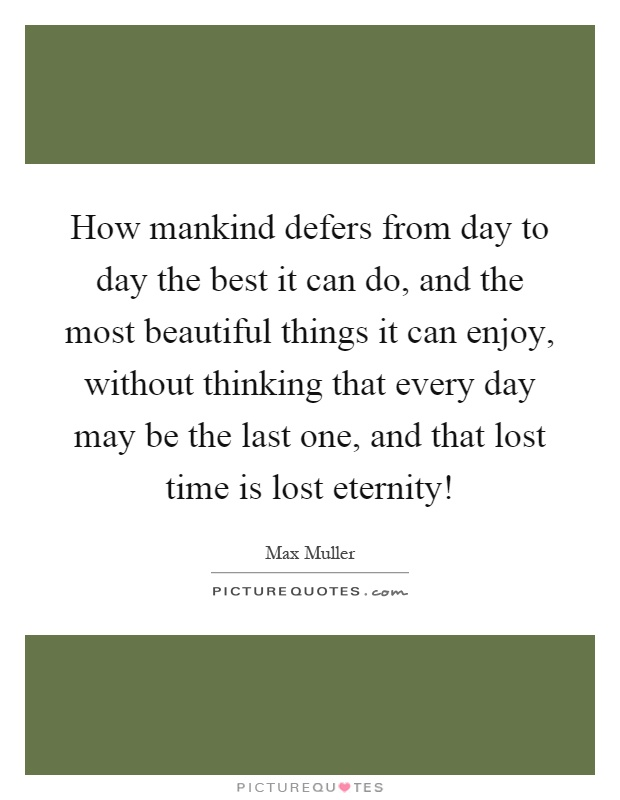 How mankind defers from day to day the best it can do, and the most beautiful things it can enjoy, without thinking that every day may be the last one, and that lost time is lost eternity! Picture Quote #1