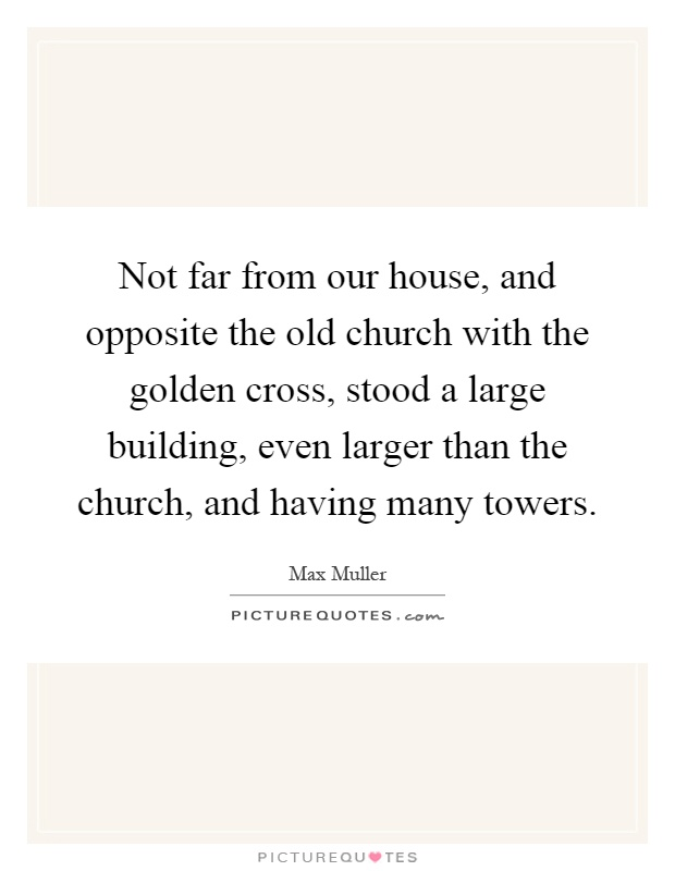 Not far from our house, and opposite the old church with the golden cross, stood a large building, even larger than the church, and having many towers Picture Quote #1