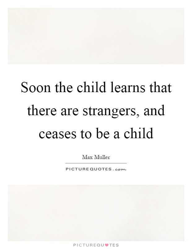 Soon the child learns that there are strangers, and ceases to be a child Picture Quote #1