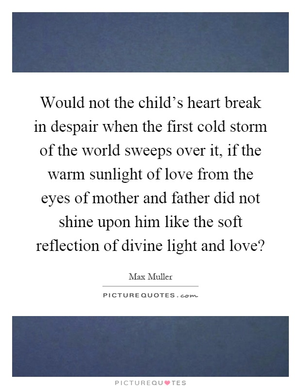 Would not the child's heart break in despair when the first cold storm of the world sweeps over it, if the warm sunlight of love from the eyes of mother and father did not shine upon him like the soft reflection of divine light and love? Picture Quote #1