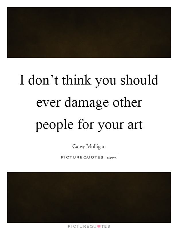 I don't think you should ever damage other people for your art Picture Quote #1