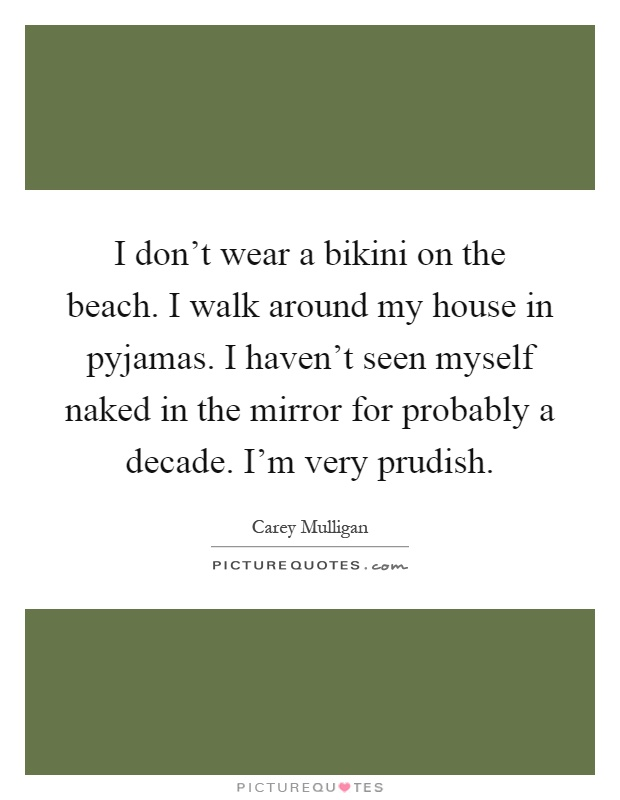 I don't wear a bikini on the beach. I walk around my house in pyjamas. I haven't seen myself naked in the mirror for probably a decade. I'm very prudish Picture Quote #1