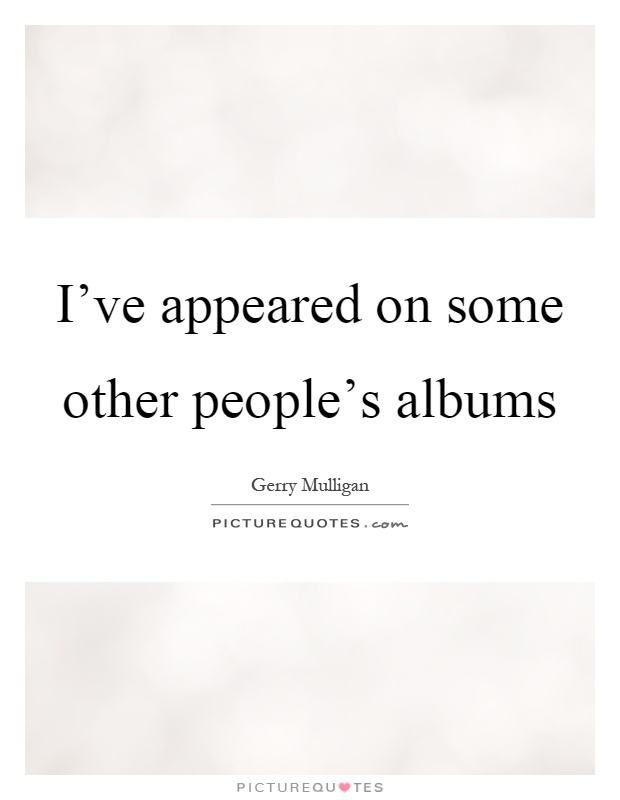 I've appeared on some other people's albums Picture Quote #1