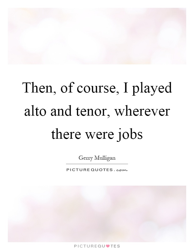 Then, of course, I played alto and tenor, wherever there were jobs Picture Quote #1